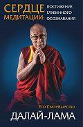 Далай-лама -Сердце медитации. Постижение глубинного осознавания
