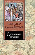 Евгений Петров, Илья Ильф - Двенадцать стульев