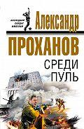 Александр Проханов -Среди пуль