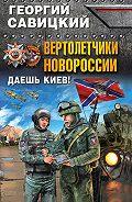 Георгий Савицкий -Вертолетчики Новороссии. Даешь Киев!