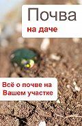 Илья Мельников - Почва на даче. Всё о почве на Вашем участке