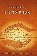 Анна Шувалова -В этих руках