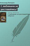 Александр Володин -С любимыми не расставайтесь!