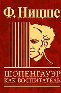 Фридрих  Ницше -Шопенгауэр как воспитатель
