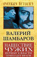 Валерий Шамбаров - Нашествие чужих. Почему к власти приходят враги
