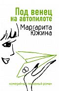 Маргарита Южина - Под венец на автопилоте