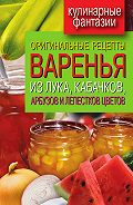 Татьяна Лагутина - Оригинальные рецепты варенья из лука, кабачков, арбузов и лепестков цветов