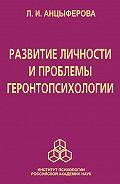 Людмила Анцыферова - Развитие личности и проблемы геронтопсихологии