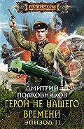 Дмитрий Полковников -Герой не нашего времени. Эпизод II