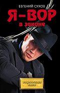 Евгений Евгеньевич Сухов -Я – вор в законе