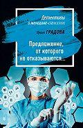 Ирина Градова -Предложение, от которого не отказываются…