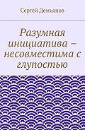 Сергей Демьянов -Разумная инициатива – несовместима с глупостью