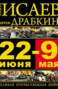 Алексей Исаев, Артем Драбкин - 22 июня – 9 мая. Великая Отечественная война