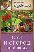 Николай Курдюмов - Сад и огород по-новому