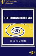 Коллектив Авторов - Патопсихология. Хрестоматия