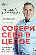 Андрей Сафронов -Собери себя в целое. Договорись со своим подсознанием
