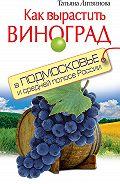 Татьяна Литвинова -Как вырастить виноград в Подмосковье и средней полосе России
