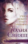 Юлия Свияш - Учись любить и быть любимой