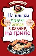 - Шашлыки и другие блюда в казане, на гриле