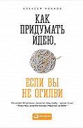 Алексей Николаевич Иванов -Как придумать идею, если вы не Огилви