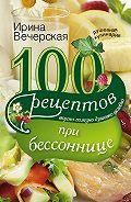 Ирина Вечерская -100 рецептов при бессоннице. Вкусно, полезно, душевно, целебно