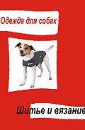 Илья Мельников - Одежда для собак. Шитье и вязание