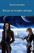 Наталья Ветрова -Когда исчезают звёзды