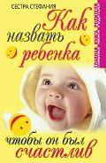 Сестра Стефания - Как назвать ребенка, чтобы он был счастлив