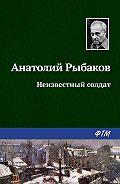 Анатолий Рыбаков -Неизвестный солдат