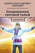 Андрей Свиридов -Зачарованные световой тьмой. Суперфэнтези