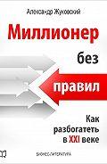 Александр Жуковский -Миллионер без правил. Как разбогатеть в XXI веке