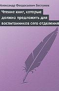 Александр Феодосьевич Бестужев - Чтение книг, которые должно предложить для воспитанников сего отделения