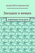 Валерий Васильевич Кузьминов -Загадки о вещах. Развивающее чтение детям