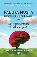 Геннадий Кибардин - Работа мозга: укрепление и активизация, или Как оставаться «в своем уме»