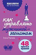 Елена Рвачева - Как управлять мужчиной-эгоистом. 48 простых правил