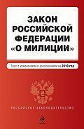 Коллектив Авторов - Закон Российской Федерации «О милиции». Текст с изменениями и дополнениями на2010год