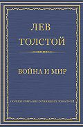 Лев Толстой - Полное собрание сочинений. Том 9–12. Война и мир