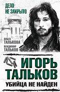 Ольга Талькова, Владимир Тальков - Игорь Тальков. Убийца не найден
