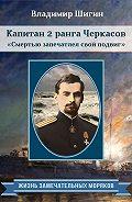 Владимир Шигин -Капитан 2 ранга Черкасов. Смертью запечатлел свой подвиг