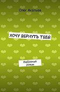 Олег Акатьев - Хочу вернутьтебя