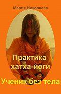 Мария В. Николаева -Практика хатха-йоги: Ученик без «тела»