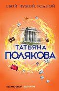 Татьяна Полякова -Свой, чужой, родной