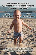 Илья Богатырев -Как родить и вырастить здорового и счастливого ребенка в современном мире?