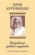 Шри Ауробиндо -Шри Аурбиндо. Откровения древней мудрости. Веды, Упанишады, Бхагавадгита