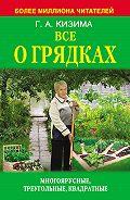 Галина Кизима -Все о грядках. Многоярусные, треугольные, квадратные