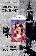 Анастасия Соловьева -Не дай ему уйти