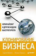 Сергей Ватутин -Клонирование бизнеса. Франчайзинг и другие модели быстрого роста