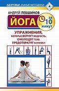 Андрей Левшинов - Йога за 10 минут. Упражнения, которые вернут бодрость, омолодят тело, предотвратят болезни!