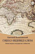 Евгений Белиловский -Социал-индивидуализм. Новая модель государства и общества