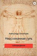 Александр Николаевич Лекомцев -Неосознанная суть
